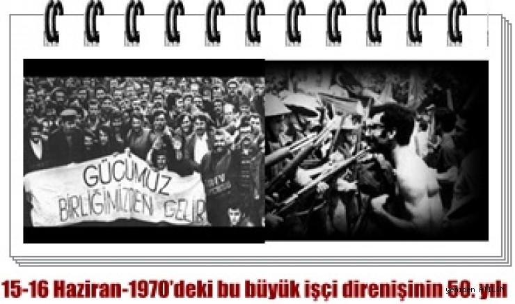 15-16 Haziran-1970'deki bu büyük işçi direnişinin 50. yılı