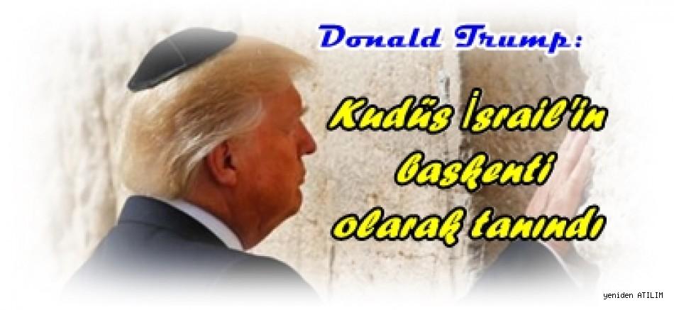 ABD Başkanı Donald Trump:    Kudüs İsrail'in başkenti olarak tanındı