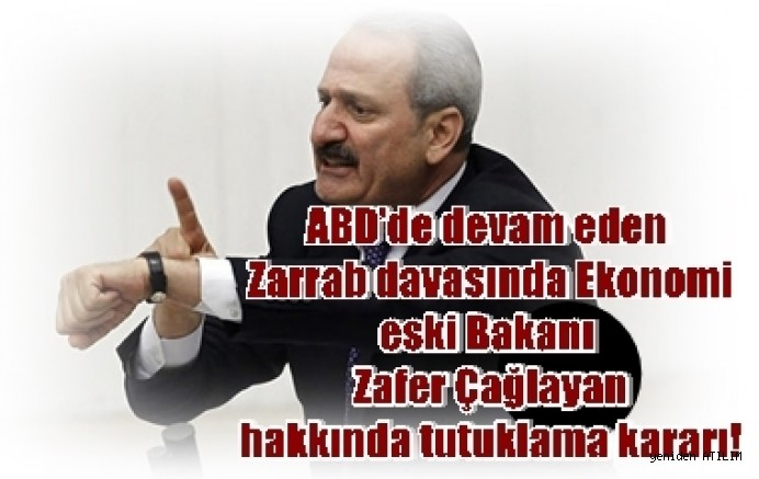 ABD'de devam eden Zarrab davasında Ekonomi eski Bakanı Zafer Çağlayan,   hakkında tutuklama