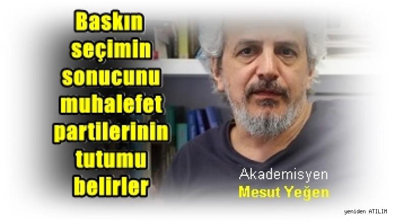 Akademisyen Mesut Yeğen:  Baskın seçimin sonucunu muhalefet partilerinin tutumu belirler