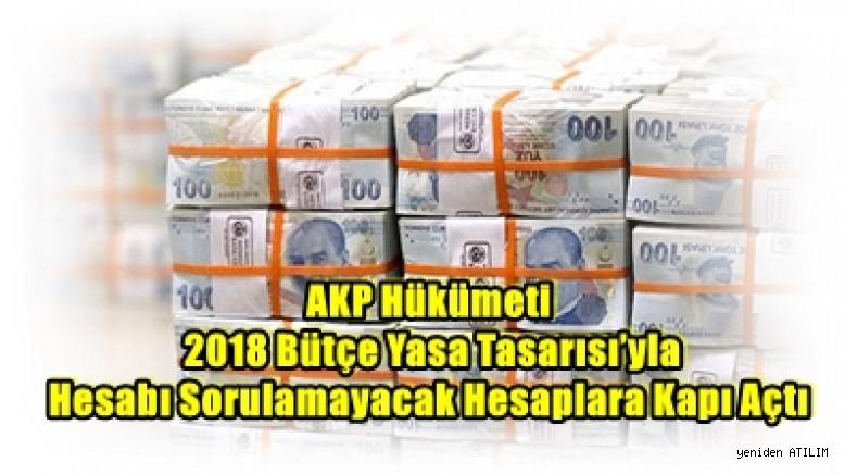 AKP Hükümeti 2018 Bütçe Yasa Tasarısı'yla Hesabı Sorulamayacak Hesaplara Kapı Açtı