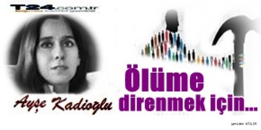 Ayşe Kadıoğlu yazdı:Ölüme direnmek için...