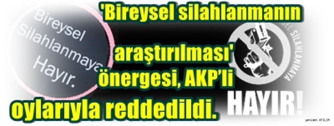 'Bireysel silahlanmanın araştırılması' önergesi, AKP oylarıyla reddedildi.