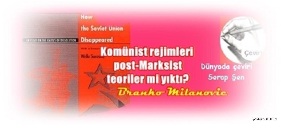 Branko Milanovic yazdı:Komünist rejimleri post-Marksist teoriler mi yıktı?