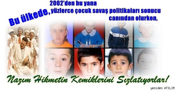 Bu ülkede,2002'den buyana yüzlerce çocuk, savaş politikaları sonucu ölürken, Nazım'ın Kemiklerini Sızlatıyorlar!