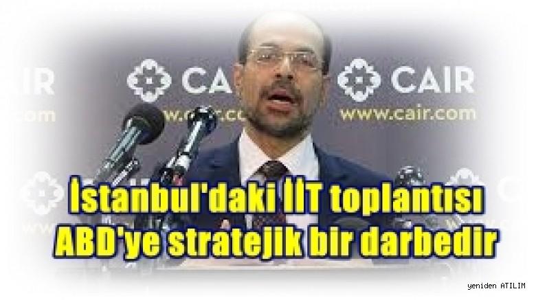 CAIR Direktörü Awad: İstanbul'daki İİT toplantısı ABD'ye stratejik bir darbedir