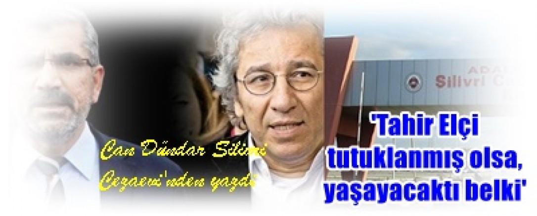 Can Dündar Ceza evinden yazdı:Tahir Elçi tutuklanmış olsa, yaşayacaktı belki
