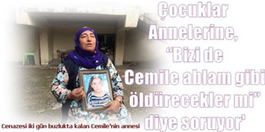 Cenazesi iki gün buzlukta kalan Cemile'nin annesi:    'Sıkılan her kurşun Cemile'yi gözümün önüne getiriyor'