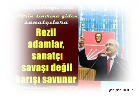 CHP Genel Başkanı Kemal Kılıçdaroğlu, Rezil adamlar, sanatçı savaşı değil barışı savunur