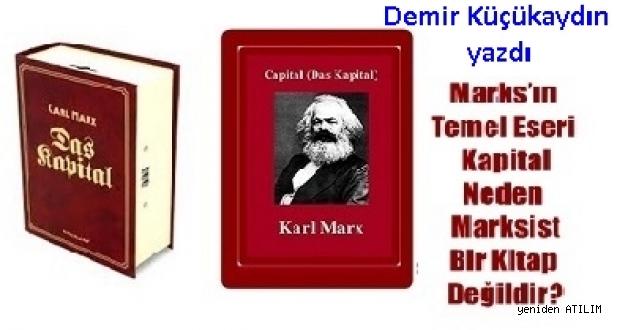 Demir Küçükaydın  yazdı:Marks'ın Temel Eseri Kapital Neden Marksist Bir Kitap Değildir?