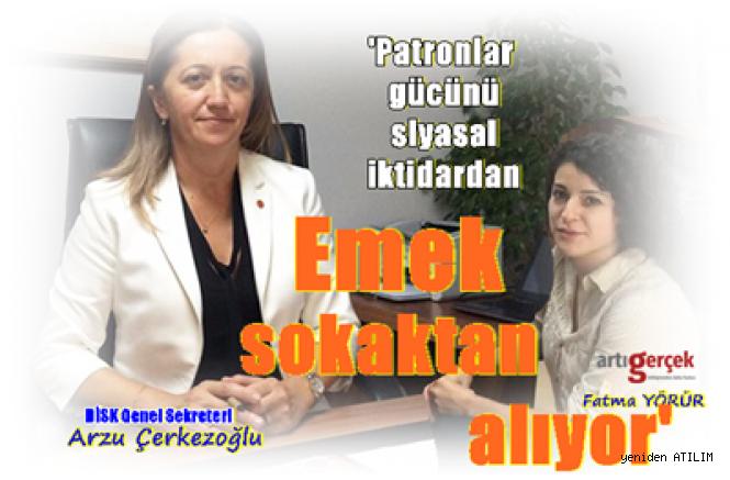 DİSK Genel Sekreteri Arzu Çerkezoğlu,  'Patronlar gücünü siyasal iktidardan emek sokaktan alıyor'