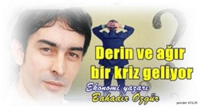 Ekonomi yazarı  Bahadır Özgür:   Derin ve ağır bir kriz geliyor