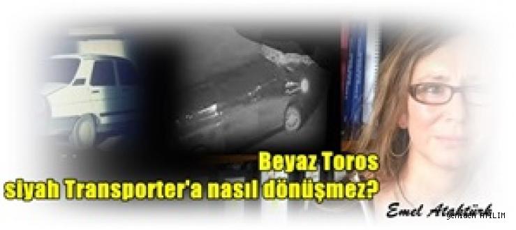 Emel Ataktürk yazdı: Beyaz Toros siyah Transporter'a nasıl dönüşmez?