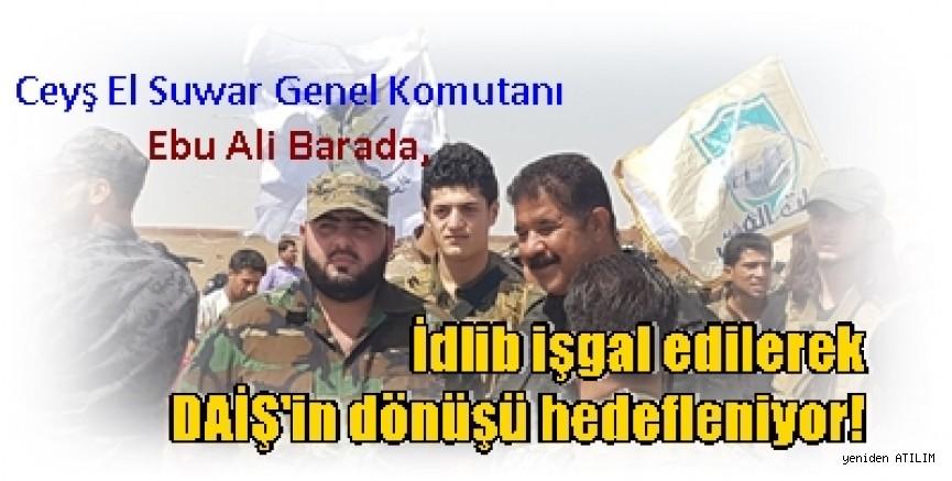 eyş El Suwar Genel Komutanı Ebu Ali Barada,    İdlib işgal edilerek DAİŞ'in dönüşü hedefleniyor!