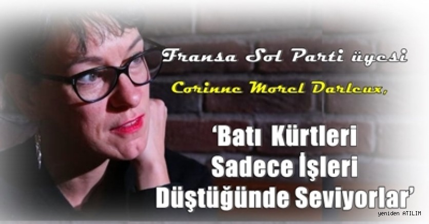 Fransa Sol Parti üyesi Corinne Morel Darleux,  'Batı  Kürtleri Sadece İşleri Düştüğünde Seviyorlar'