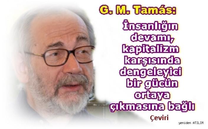 G. M. Tamás:  İnsanlığın devamı, kapitalizm karşısında dengeleyici bir gücün ortaya çıkmasına bağlı