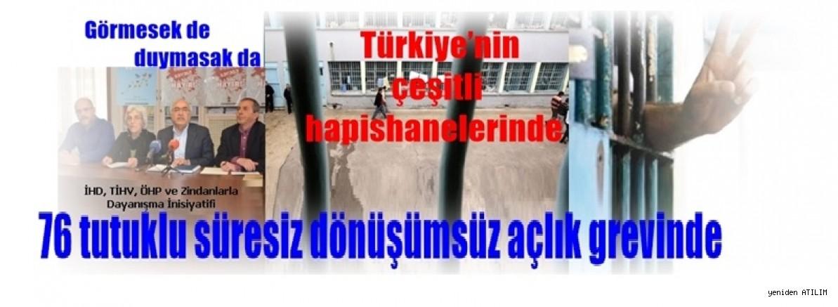 Görmesek de duymasak da Türkiye'nin çeşitli hapishanelerinde  76 tutuklu süresiz dönüşümsüz açlık grevinde