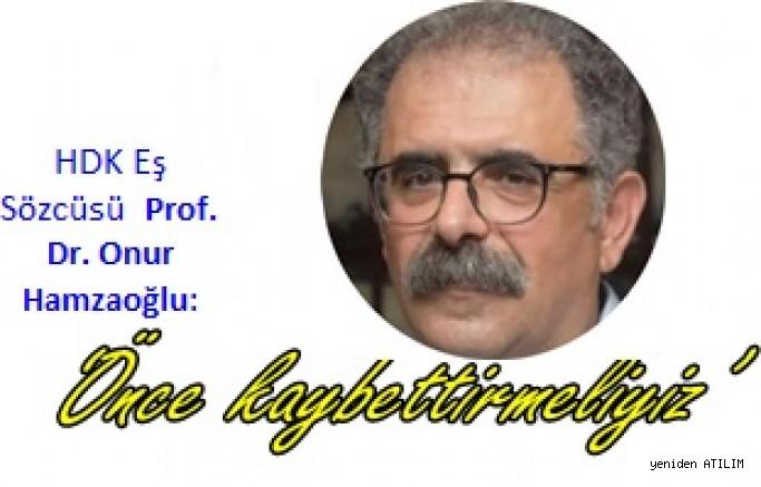 HDK Eş Sözcüsü Prof. Dr. Onur Hamzaoğlu: 'Önce kaybettirmeliyiz'