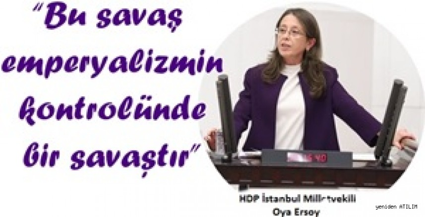"""HDP İstanbul Milletvekili Oya Ersoy:  """"Bu savaş emperyalizmin kontrolünde bir savaştır"""""""