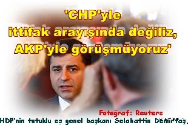 HDP'nin tutuklu eş genel başkanı Selahattin Demirtaş,  CHP'yle ittifak arayışında değiliz, AKP'yle görüşmüyoruz