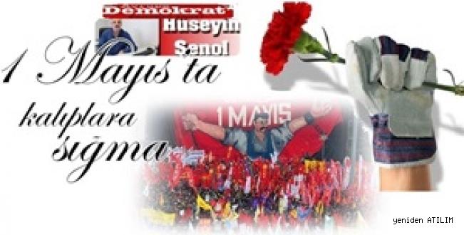 Hüseyin Şenol yazdı:1 Mayıs'ta kalıplara sığma