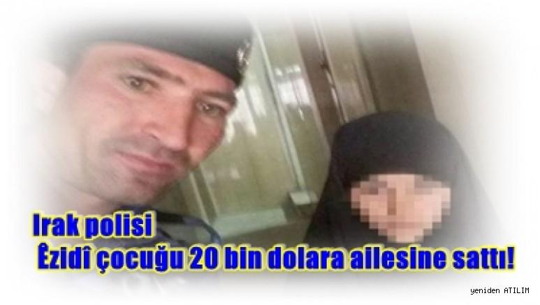 Irak polisi Êzidî çocuğu 20 bin dolara ailesine sattı!