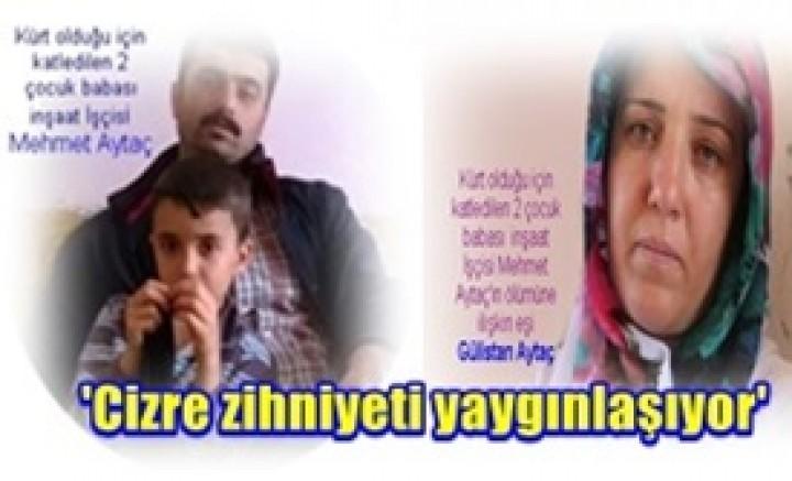 Kürt olduğu için katledilen 2 çocuk babası  inşaat İşçisi Mehmet'ın eşi konuştu:'Cizre zihniyeti yaygınlaşıyor'