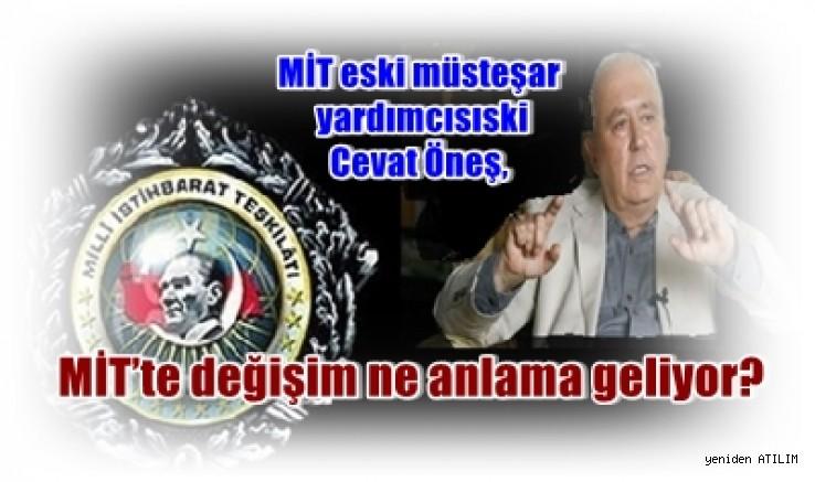 MİT eski müsteşar yardımcısıski  Cevat Öneş,MİT'teki  değişimi değerlendirdi