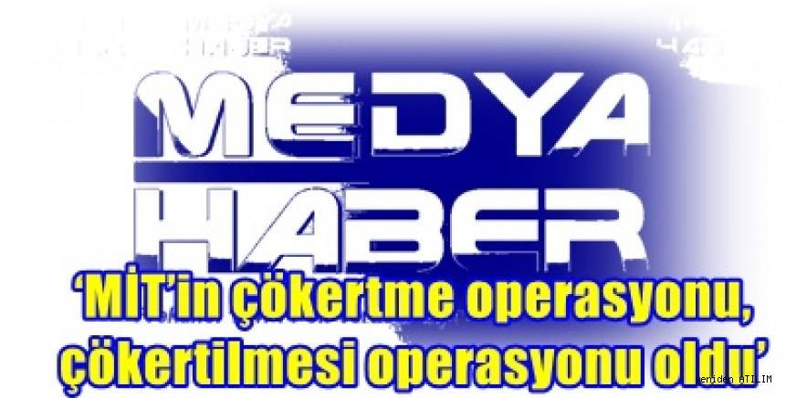 'MİT'in çökertme operasyonu, çökertilmesi operasyonu oldu'
