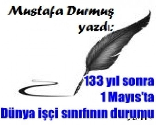 Mustafa Durmuş yazdı:133 yıl sonra 1 Mayıs'ta Dünya işçi sınıfının durumu