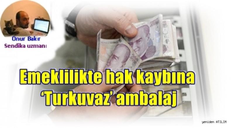Onur Bakır yazdı:Emeklilikte hak kaybına 'Turkuvaz' ambalaj