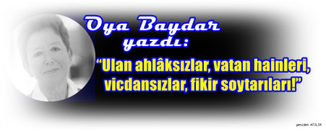 """Oya Baydar yazdı:""""Ulan ahlâksızlar, vatan hainleri, vicdansızlar, fikir soytarıları!"""""""