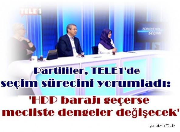 Partililer, TELE1'de seçim sürecini yorumladı: 'HDP barajı geçerse mecliste dengeler değişecek'