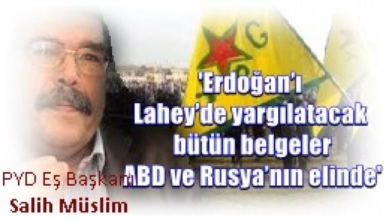 PYD Eş Başkanı Salih Müslim,  'Erdoğan'ı Lahey'de yargılatacak bütün belgeler ABD ve Rusya'nın elinde'