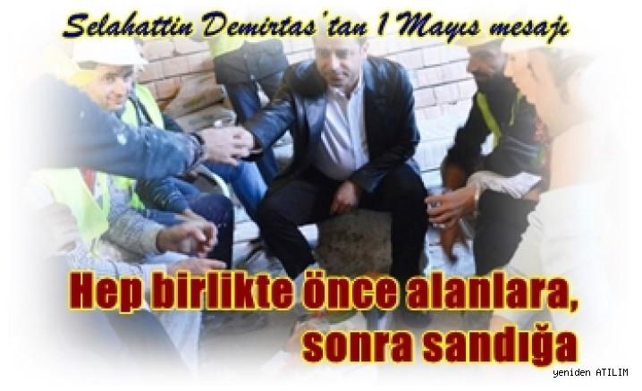Selahattin Demirtaş'tan 1 Mayıs mesajı  Hep birlikte önce alanlara, sonra sandığa
