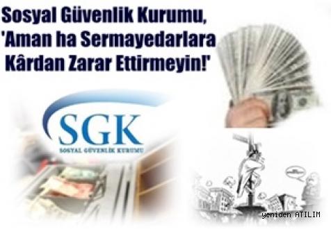 SGK, 'Aman ha Sermayedarlara Kârdan Zarar Ettirmeyin!