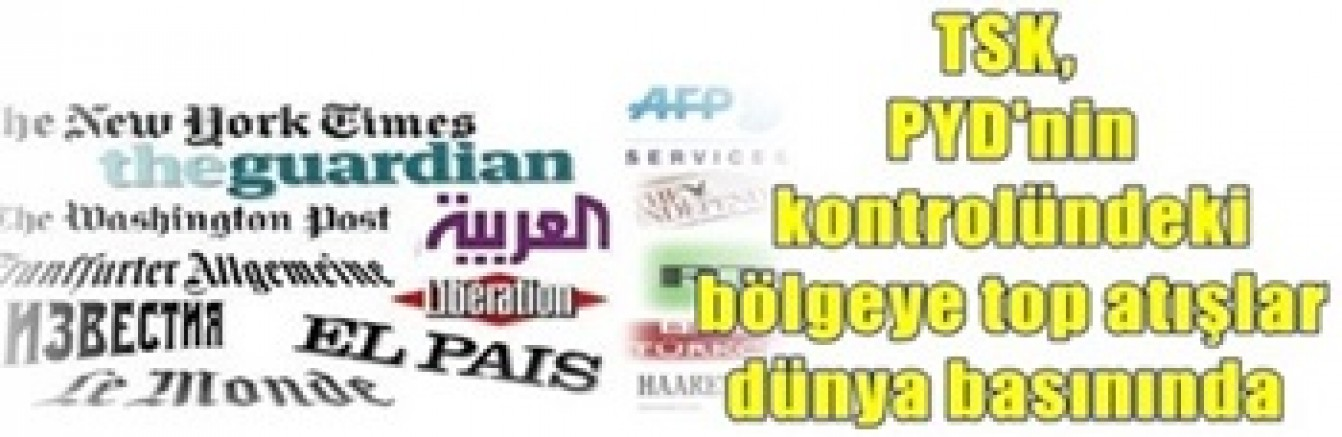 TSK, PYD'nin kontrolündeki bölgeye top atışları yapması dünya basınında