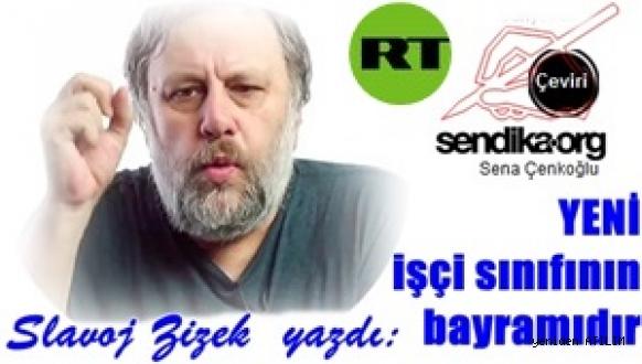 Slavoj Zizek  yazdı: YENİ işçi sınıfının bayramıdır