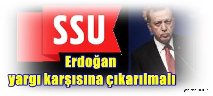 SSU: Erdoğan yargı karşısına çıkarılmalı