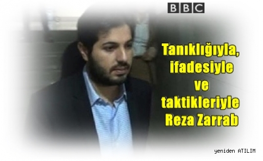 Tanıklığıyla, ifadesiyle ve taktikleriyle Reza Zarrab