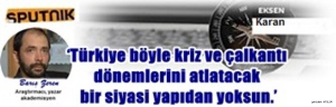 'Türkiye böyle kriz ve çalkantı dönemlerini atlatacak bir siyasi yapıdan yoksun.'