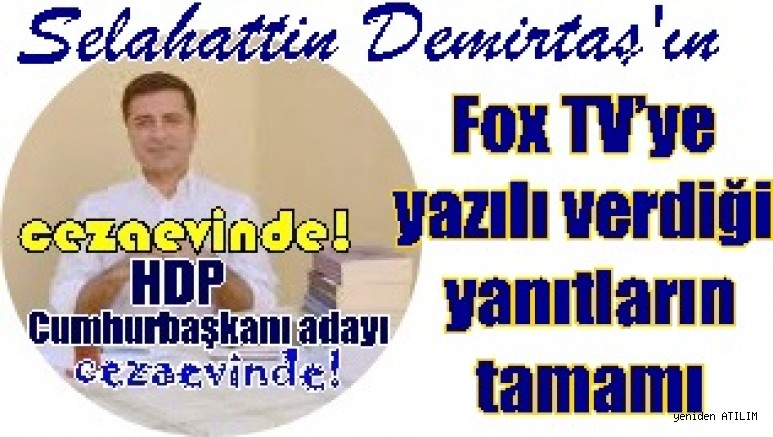 Tutuklu, HDP Cumhurbaşkanı adayı Selahattin Demirtaş'ın Fox TV'ye yazılı verdiği yanıtların tamamı