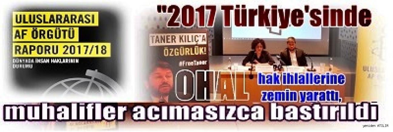 Uluslararası Af Örgütü :  '2017' Türkiye'sinde Muhalifler Acımasızca Bastırıldı'