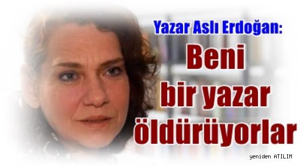Yazar Aslı Erdoğan:     Beni bir yazar olarak öldürüyorlar