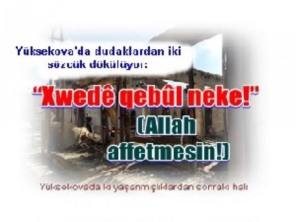 """Yüksekova'da dudaklardan iki sözcük dökülüyor:""""Xwedê qebûl neke!""""(Allah affetmesin!)"""