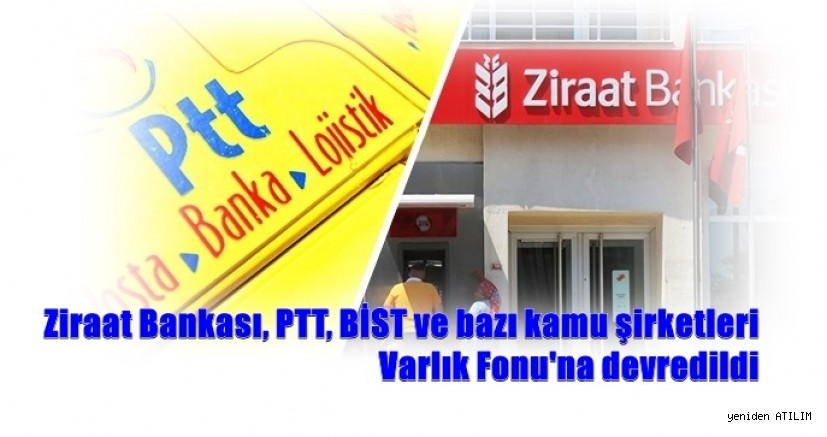 Ziraat Bankası, PTT, BİST ve bazı kamu şirketleri Varlık Fonu'na devredildi